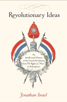 Revolutionary Ideas : An Intellectual History of the French Revolution from The Rights of Man to Robespierre, Paperback Book