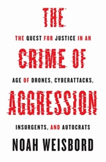 The Crime of Aggression : The Quest for Justice in an Age of Drones, Cyberattacks, Insurgents, and Autocrats, Hardback Book
