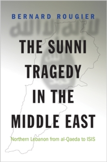 The Sunni Tragedy in the Middle East : Northern Lebanon from Al-Qaeda to Isis, Hardback Book