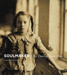 Soulmaker : The Times of Lewis Hine, Hardback Book