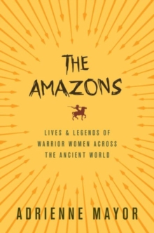The Amazons : Lives and Legends of Warrior Women across the Ancient World, Paperback / softback Book