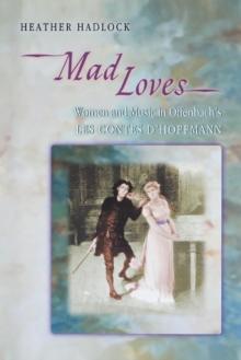 "Mad Loves : Women and Music in Offenbach's ""Les Contes d'Hoffmann"", Paperback Book"