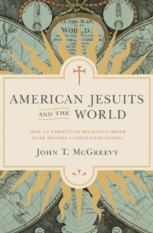 American Jesuits and the World : How an Embattled Religious Order Made Modern Catholicism Global, Hardback Book