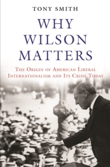 Why Wilson Matters : The Origin of American Liberal Internationalism and Its Crisis Today, Hardback Book