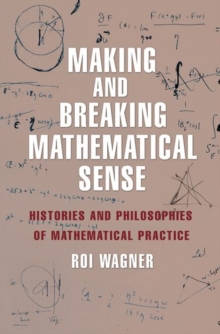 Making and Breaking Mathematical Sense : Histories and Philosophies of Mathematical Practice, Hardback Book
