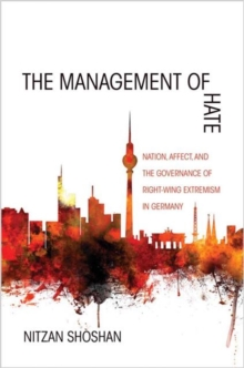 The Management of Hate : Nation, Affect, and the Governance of Right-Wing Extremism in Germany, Paperback Book
