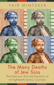 The Many Deaths of Jew Suss : The Notorious Trial and Execution of an Eighteenth-Century Court Jew, Hardback Book