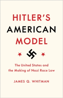 Hitler's American Model : The United States and the Making of Nazi Race Law, Hardback Book