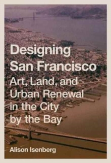 Designing San Francisco : Art, Land, and Urban Renewal in the City by the Bay, Hardback Book