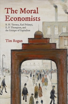 The Moral Economists : R. H. Tawney, Karl Polanyi, E. P. Thompson, and the Critique of Capitalism, Hardback Book
