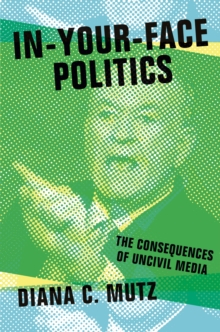 In-Your-Face Politics : The Consequences of Uncivil Media, Paperback Book