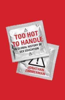 Too Hot to Handle : A Global History of Sex Education, Paperback Book