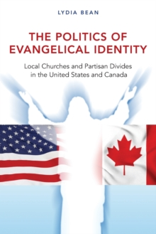 The Politics of Evangelical Identity : Local Churches and Partisan Divides in the United States and Canada, Paperback Book