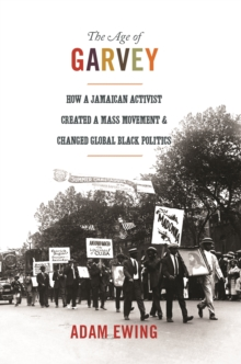 The Age of Garvey : How a Jamaican Activist Created a Mass Movement and Changed Global Black Politics, Paperback Book
