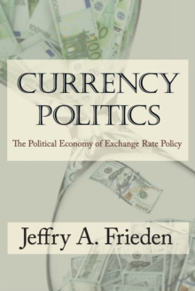 Currency Politics : The Political Economy of Exchange Rate Policy, Paperback Book