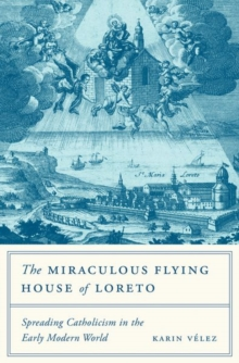 The Miraculous Flying House of Loreto : Spreading Catholicism in the Early Modern World, Hardback Book