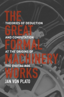 The Great Formal Machinery Works : Theories of Deduction and Computation at the Origins of the Digital Age, Hardback Book