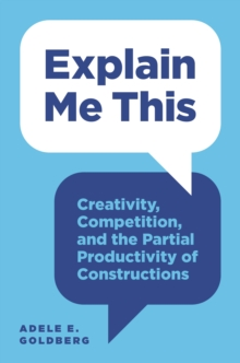 Explain Me This : Creativity, Competition, and the Partial Productivity of Constructions, Paperback / softback Book