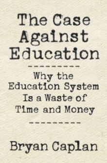 The Case against Education : Why the Education System Is a Waste of Time and Money, Hardback Book