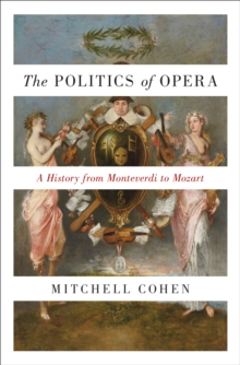 The Politics of Opera : A History from Monteverdi to Mozart, Hardback Book