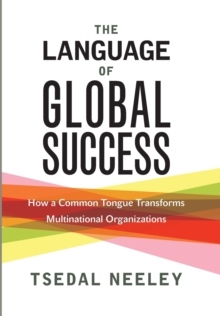 The Language of Global Success : How a Common Tongue Transforms Multinational Organizations, Hardback Book