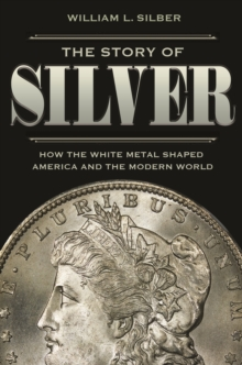 The Story of Silver : How the White Metal Shaped America and the Modern World, Hardback Book