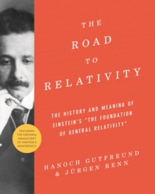 "The Road to Relativity : The History and Meaning of Einstein's ""The Foundation of General Relativity"", Featuring the Original Manuscript of Einstein's Masterpiece, Paperback Book"