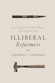 Illiberal Reformers : Race, Eugenics, and American Economics in the Progressive Era, Paperback / softback Book