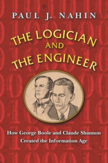 The Logician and the Engineer : How George Boole and Claude Shannon Created the Information Age, Paperback / softback Book