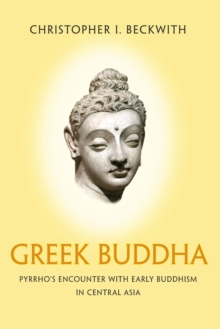 Greek Buddha : Pyrrho's Encounter with Early Buddhism in Central Asia, Paperback Book