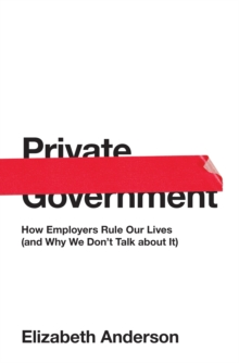 Private Government: How Employers Rule Our Lives (and Why We Don't Talk about It), Hardback Book