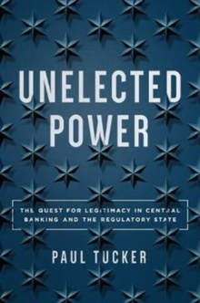 Unelected Power : The Quest for Legitimacy in Central Banking and the Regulatory State, Hardback Book