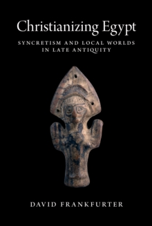 Christianizing Egypt : Syncretism and Local Worlds in Late Antiquity, Hardback Book