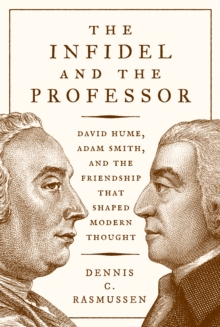 The Infidel and the Professor : David Hume, Adam Smith, and the Friendship That Shaped Modern Thought, Hardback Book