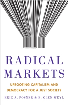 Radical Markets : Uprooting Capitalism and Democracy for a Just Society, Hardback Book