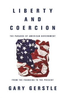 Liberty and Coercion : The Paradox of American Government from the Founding to the Present, Paperback Book