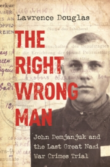 The Right Wrong Man : John Demjanjuk and the Last Great Nazi War Crimes Trial, Paperback Book