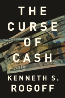 The Curse of Cash : How Large-Denomination Bills Aid Crime and Tax Evasion and Constrain Monetary Policy, Paperback Book