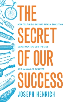 The Secret of Our Success : How Culture Is Driving Human Evolution, Domesticating Our Species, and Making Us Smarter, Paperback Book