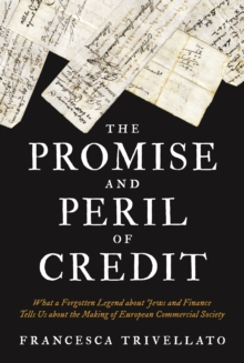 The Promise and Peril of Credit : What a Forgotten Legend about Jews and Finance Tells Us about the Making of European Commercial Society, Hardback Book