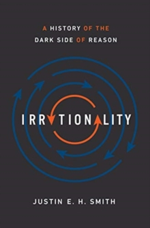 Irrationality : A History of the Dark Side of Reason, Hardback Book