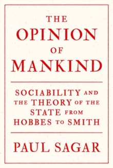 The Opinion of Mankind : Sociability and the Theory of the State from Hobbes to Smith, Hardback Book