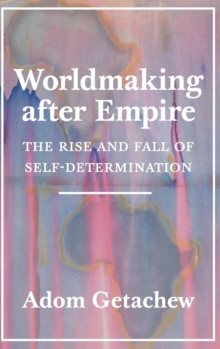 Worldmaking after Empire : The Rise and Fall of Self-Determination, Hardback Book