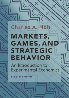 Markets, Games, and Strategic Behavior : An Introduction to Experimental Economics (Second Edition), Hardback Book