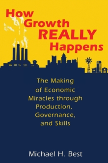 How Growth Really Happens : The Making of Economic Miracles through Production, Governance, and Skills, Hardback Book