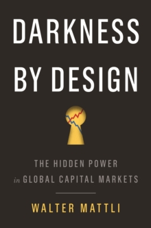 Darkness by Design : The Hidden Power in Global Capital Markets, Hardback Book