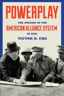 Powerplay : The Origins of the American Alliance System in Asia, Paperback Book