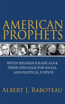 American Prophets : Seven Religious Radicals and Their Struggle for Social and Political Justice, Paperback / softback Book