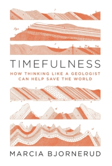 Timefulness : How Thinking Like a Geologist Can Help Save the World, Hardback Book
