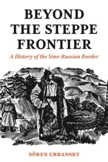 Beyond the Steppe Frontier : A History of the Sino-Russian Border, Hardback Book